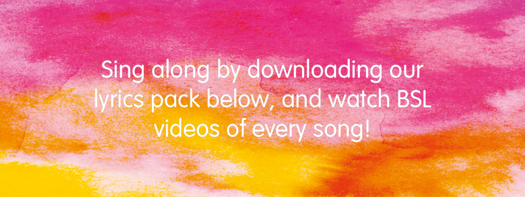 Sing along by downloading our lyrics pack below, and watch BSL videos to accompany every song